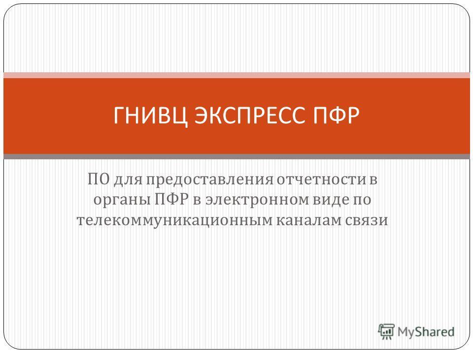 ПО для предоставления отчетности в органы ПФР в электронном виде по телекоммуникационным каналам связи ГНИВЦ ЭКСПРЕСС ПФР