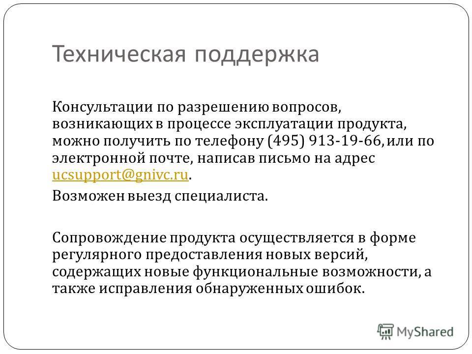 Техническая поддержка Консультации по разрешению вопросов, возникающих в процессе эксплуатации продукта, можно получить по телефону (495) 913-19-66, или по электронной почте, написав письмо на адрес ucsupport@gnivc.ru. ucsupport@gnivc.ru Возможен вые