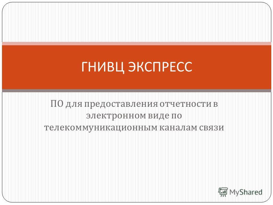 ПО для предоставления отчетности в электронном виде по телекоммуникационным каналам связи ГНИВЦ ЭКСПРЕСС