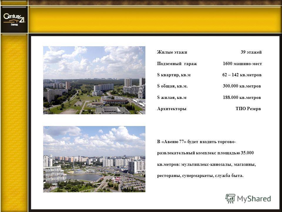 Запад Жилые этажи 39 этажей Подземный гараж 1600 машино-мест S квартир, кв.м 62 – 142 кв.метров S общая, кв.м. 300.000 кв.метров S жилая, кв.м 188.000 кв.метров Архитекторы ТПО Резерв В «Авеню 77» будет входить торгово- развлекательный комплекс площа