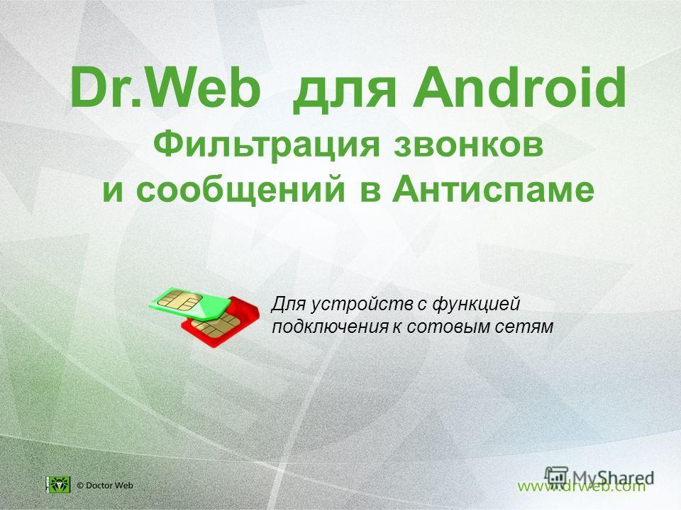 Dr.Web для Android Фильтрация звонков и сообщений в Антиспаме Для устройств с функцией подключения к сотовым сетям