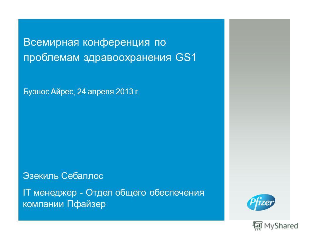 Всемирная конференция по проблемам здравоохранения GS1 Буэнос Айрес, 24 апреля 2013 г. Эзекиль Себаллос IT менеджер - Отдел общего обеспечения компании Пфайзер
