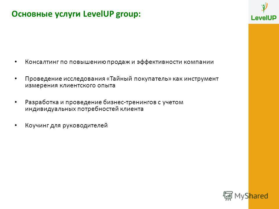 Основные услуги LevelUP group: Консалтинг по повышению продаж и эффективности компании Проведение исследования «Тайный покупатель» как инструмент измерения клиентского опыта Разработка и проведение бизнес-тренингов с учетом индивидуальных потребносте