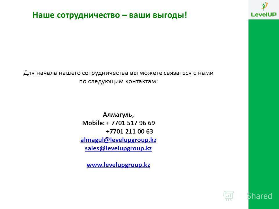 Для начала нашего сотрудничества вы можете связаться с нами по следующим контактам: Алмагуль, Mobile: + 7701 517 96 69 +7701 211 00 63 almagul@levelupgroup.kz sales@levelupgroup.kz www.levelupgroup.kz Наше сотрудничество – ваши выгоды!