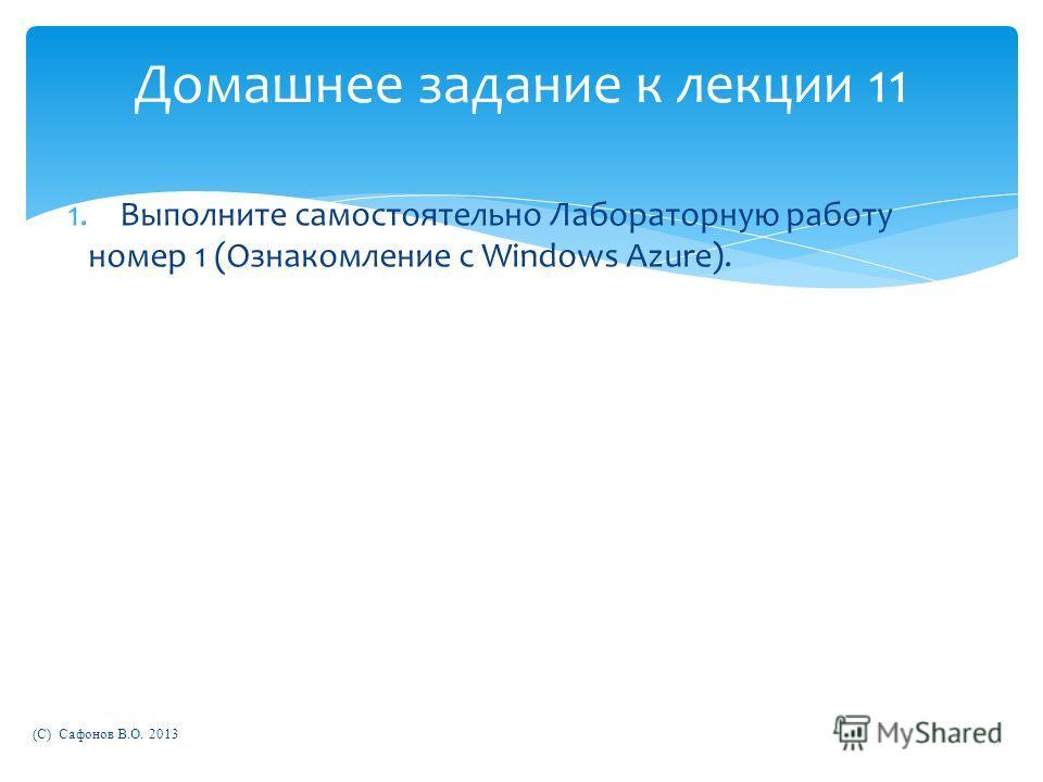 Домашнее задание к лекции 11 1.Выполните самостоятельно Лабораторную работу номер 1 (Ознакомление с Windows Azure). (C) Сафонов В.О. 2013
