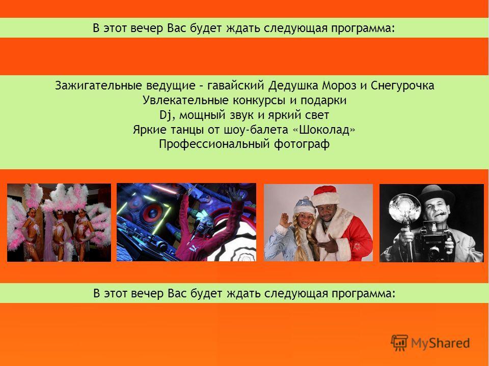 В этот вечер Вас будет ждать следующая программа: Зажигательные ведущие – гавайский Дедушка Мороз и Снегурочка Увлекательные конкурсы и подарки Dj, мощный звук и яркий свет Яркие танцы от шоу-балета «Шоколад» Профессиональный фотограф В этот вечер Ва