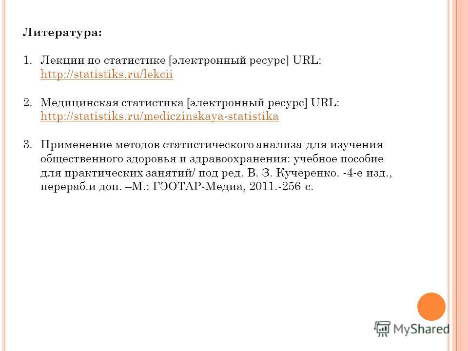 Литература: 1.Лекции по статистике [электронный ресурс] URL: http://statistiks.ru/lekcii http://statistiks.ru/lekcii 2.Медицинская статистика [электронный ресурс] URL: http://statistiks.ru/mediczinskaya-statistika http://statistiks.ru/mediczinskaya-s