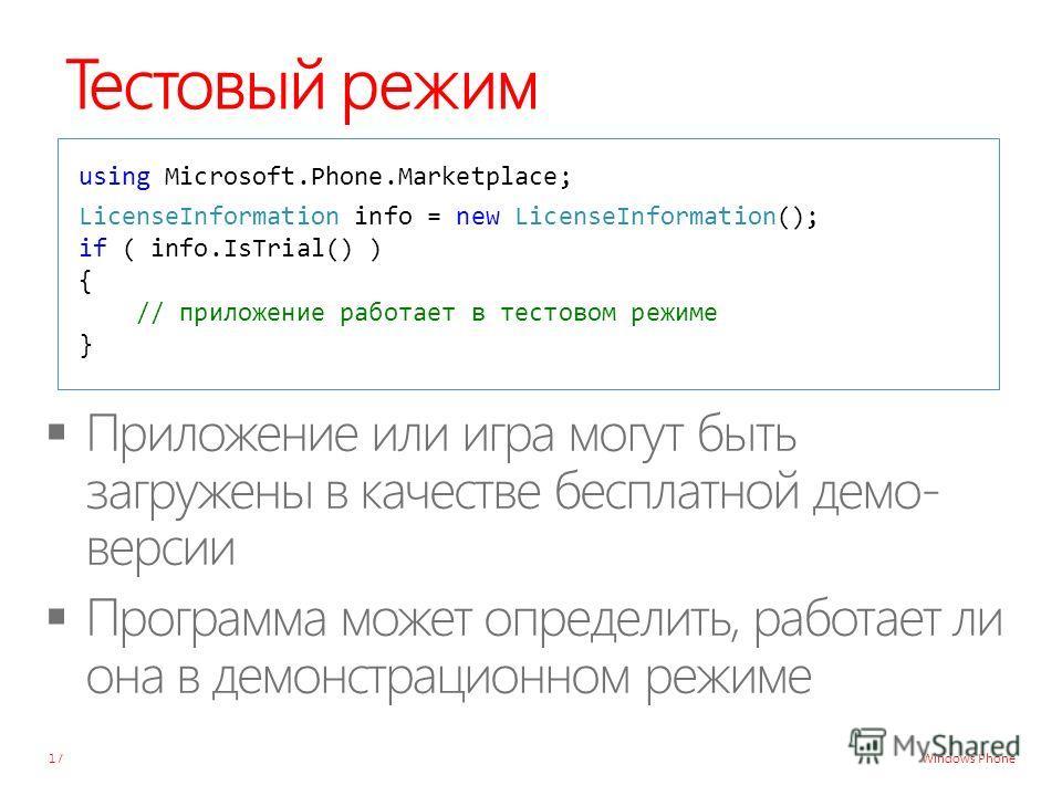 Windows Phone Тестовый режим 17 using Microsoft.Phone.Marketplace; LicenseInformation info = new LicenseInformation(); if ( info.IsTrial() ) { // приложение работает в тестовом режиме }