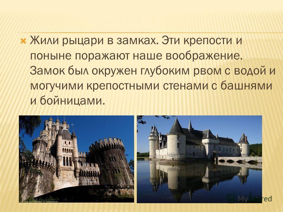 Жили рыцари в замках. Эти крепости и поныне поражают наше воображение. Замок был окружен глубоким рвом с водой и могучими крепостными стенами с башнями и бойницами.