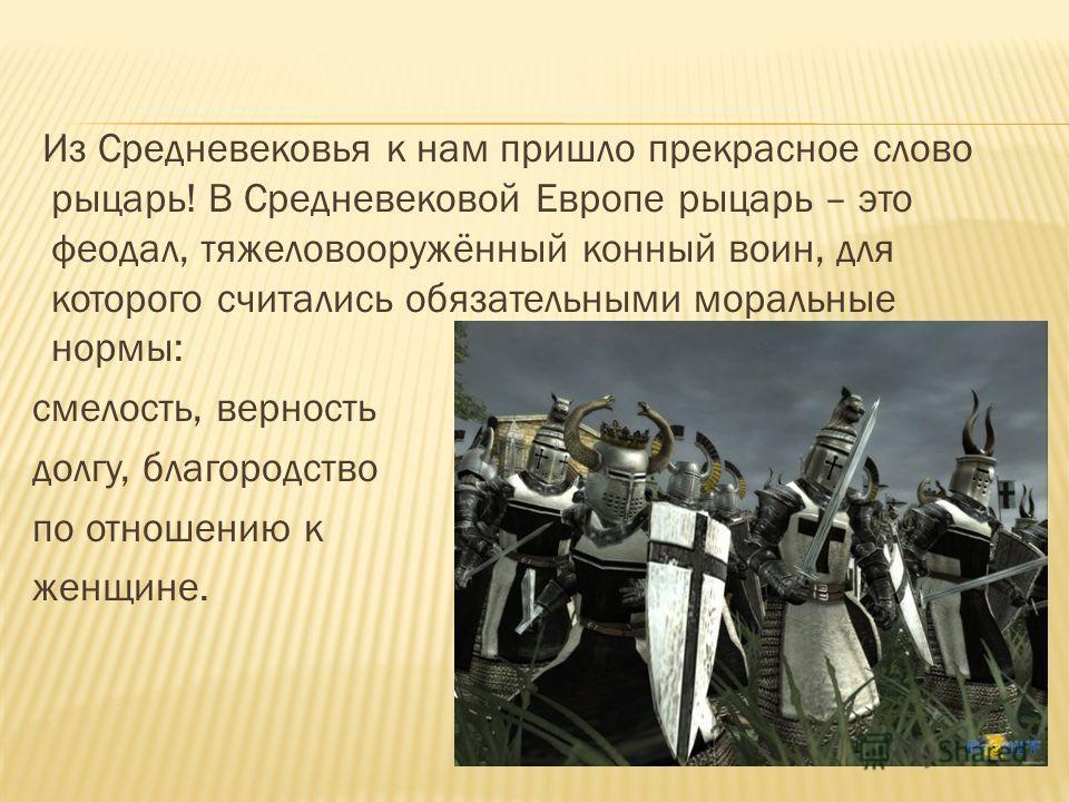 Из Средневековья к нам пришло прекрасное слово рыцарь! В Средневековой Европе рыцарь – это феодал, тяжеловооружённый конный воин, для которого считались обязательными моральные нормы: смелость, верность долгу, благородство по отношению к женщине.