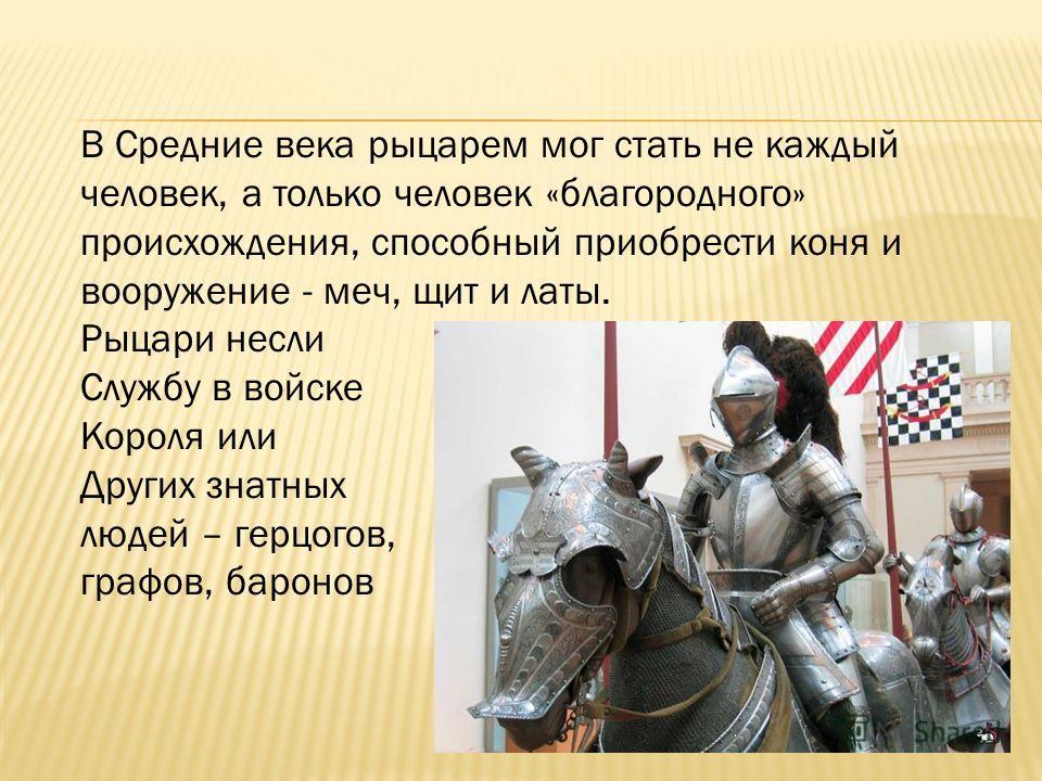 В Средние века рыцарем мог стать не каждый человек, а только человек «благородного» происхождения, способный приобрести коня и вооружение - меч, щит и латы. Рыцари несли Службу в войске Короля или Других знатных людей – герцогов, графов, баронов
