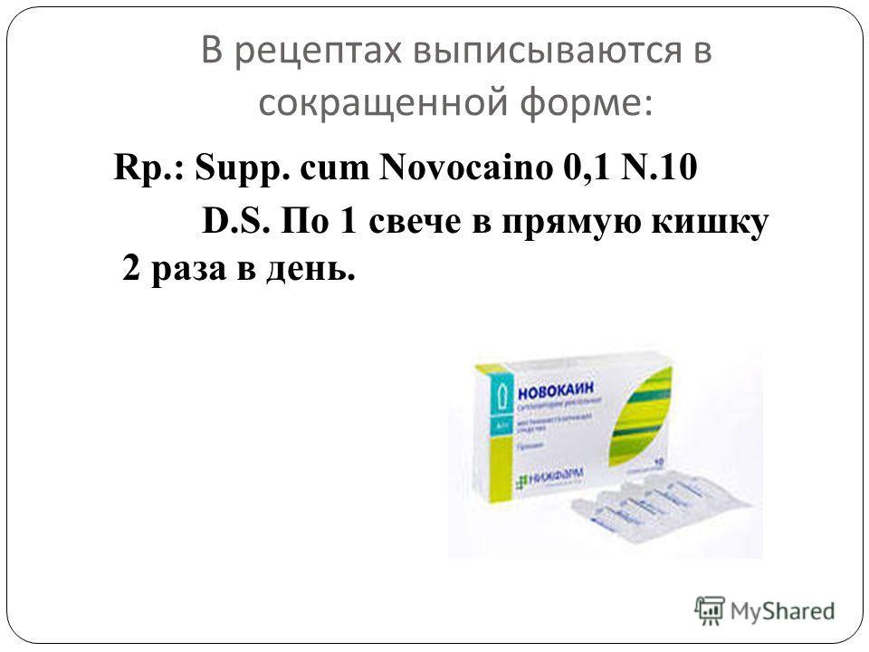 В рецептах выписываются в сокращенной форме : Rp.: Supp. cum Novocaino 0,1 N.10 D.S. По 1 свече в прямую кишку 2 раза в день.