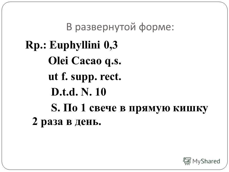 В развернутой форме : Rp.: Euphyllini 0,3 Olei Cacao q.s. ut f. supp. rect. D.t.d. N. 10 S. По 1 свече в прямую кишку 2 раза в день.