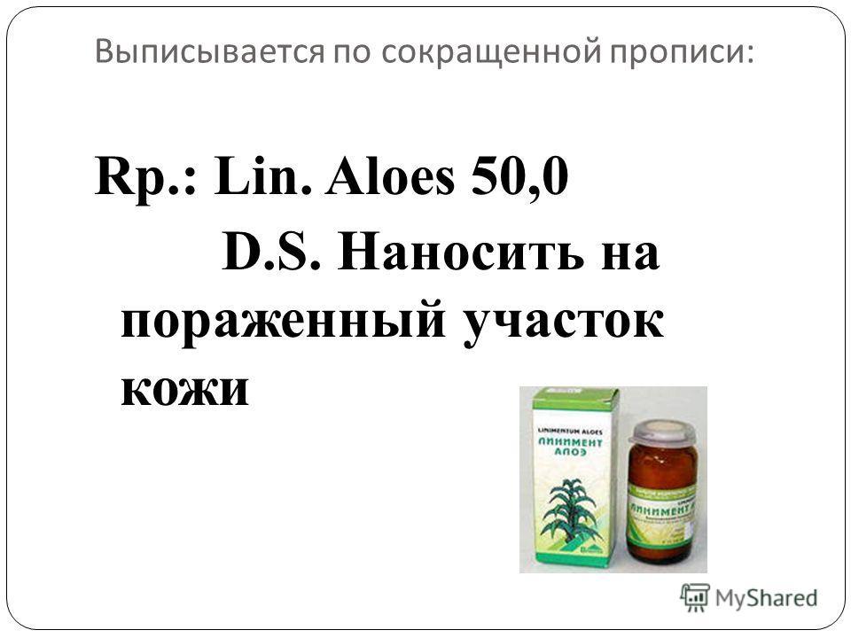 Выписывается по сокращенной прописи : Rp.: Lin. Aloes 50,0 D.S. Наносить на пораженный участок кожи