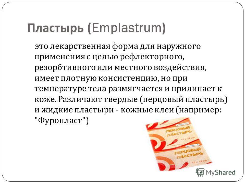 Пластырь (Emplastrum) это лекарственная форма для наружного применения с целью рефлекторного, резорбтивного или местного воздействия, имеет плотную консистенцию, но при температуре тела размягчается и прилипает к коже. Различают твердые ( перцовый пл