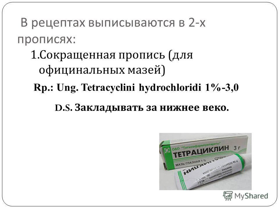 В рецептах выписываются в 2- х прописях : 1. Сокращенная пропись ( для официнальных мазей ) Rp.: Ung. Tetracyclini hydrochloridi 1%-3,0 D.S. Закладывать за нижнее веко.