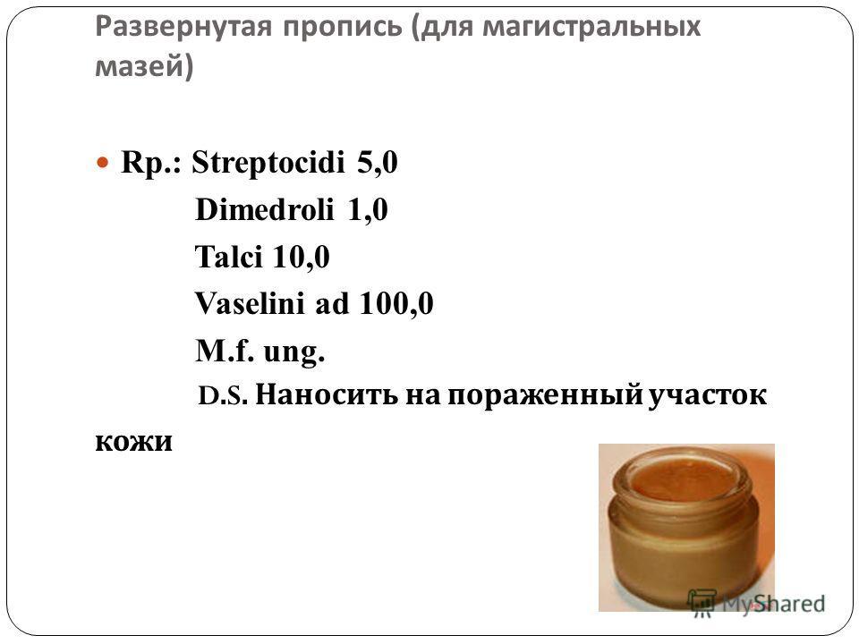 Развернутая пропись ( для магистральных мазей ) Rp.: Streptocidi 5,0 Dimedroli 1,0 Talci 10,0 Vaselini ad 100,0 M.f. ung. D.S. Наносить на пораженный участок кожи
