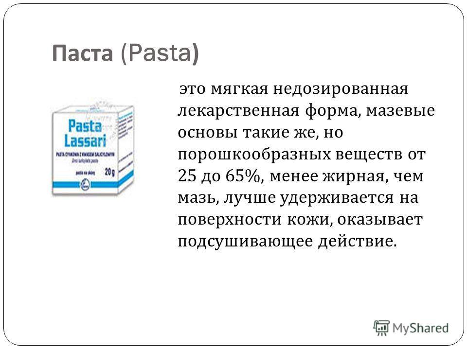 Паста (Pasta) это мягкая недозированная лекарственная форма, мазевые основы такие же, но порошкообразных веществ от 25 до 65%, менее жирная, чем мазь, лучше удерживается на поверхности кожи, оказывает подсушивающее действие.