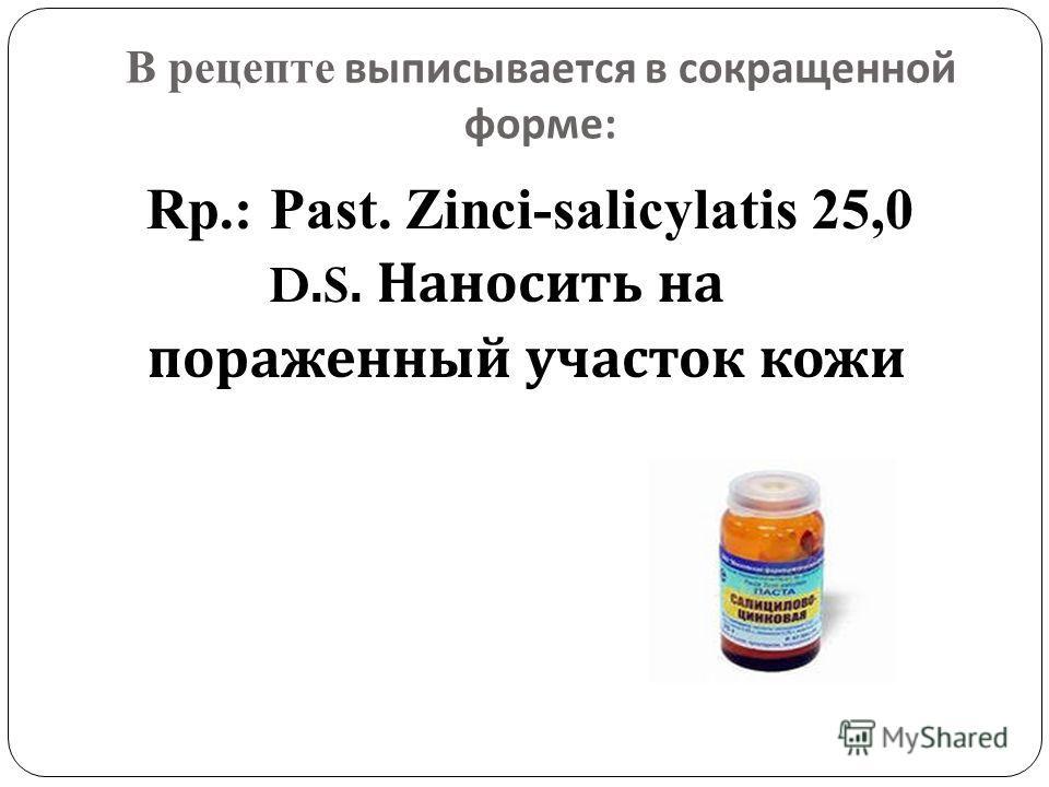 В рецепте выписывается в сокращенной форме : Rp.: Past. Zinci-salicylatis 25,0 D.S. Наносить на пораженный участок кожи