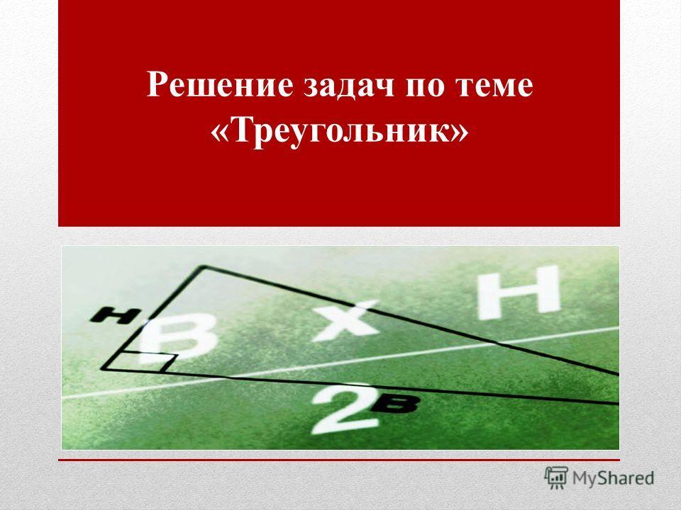 Решение задач по теме «Треугольник»