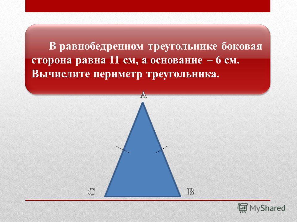 В равнобедренном треугольнике боковая сторона равна 11 см, а основание – 6 см. Вычислите периметр треугольника.