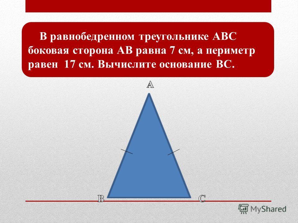 В равнобедренном треугольнике ABC боковая сторона АВ равна 7 см, а периметр равен 17 см. Вычислите основание ВС.