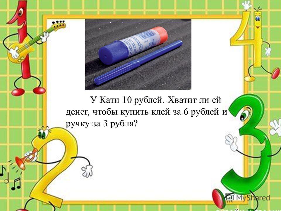 У Кати 10 рублей. Хватит ли ей денег, чтобы купить клей за 6 рублей и ручку за 3 рубля?