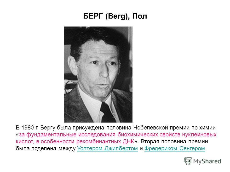 БЕРГ (Berg), Пол В 1980 г. Бергу была присуждена половина Нобелевской премии по химии «за фундаментальные исследования биохимических свойств нуклеиновых кислот, в особенности рекомбинантных ДНК». Вторая половина премии была поделена между Уолтером Дж