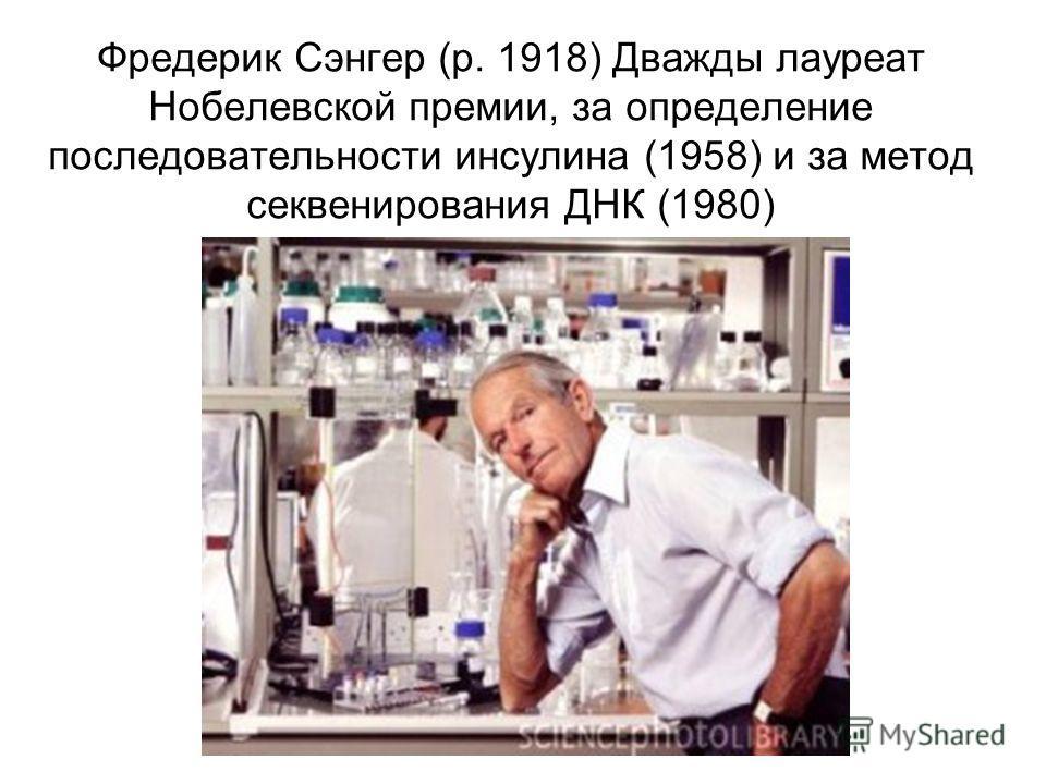 Фредерик Сэнгер (р. 1918) Дважды лауреат Нобелевской премии, за определение последовательности инсулина (1958) и за метод секвенирования ДНК (1980)