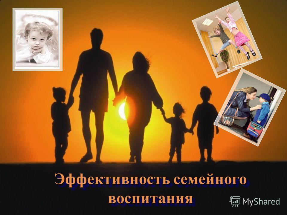 Эффективность семейного воспитания Эффективность семейного воспитания