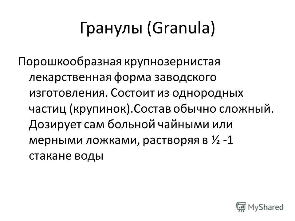 Гранулы (Granula) Порошкообразная крупнозернистая лекарственная форма заводского изготовления. Состоит из однородных частиц (крупинок).Состав обычно сложный. Дозирует сам больной чайными или мерными ложками, растворяя в ½ -1 стакане воды