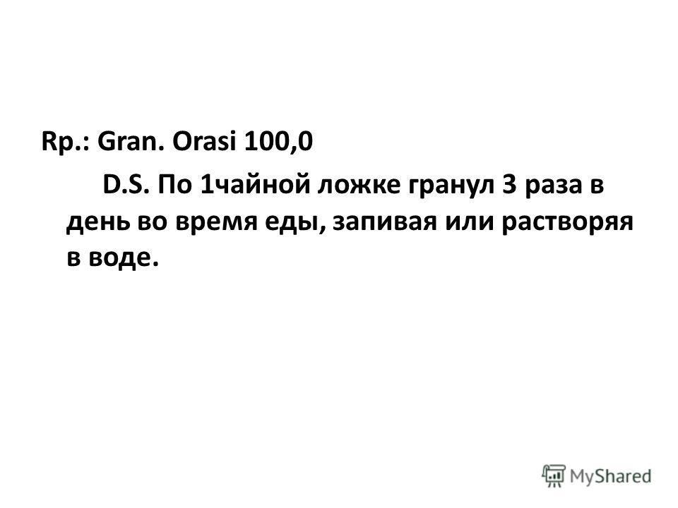 Rp.: Gran. Orasi 100,0 D.S. По 1чайной ложке гранул 3 раза в день во время еды, запивая или растворяя в воде.