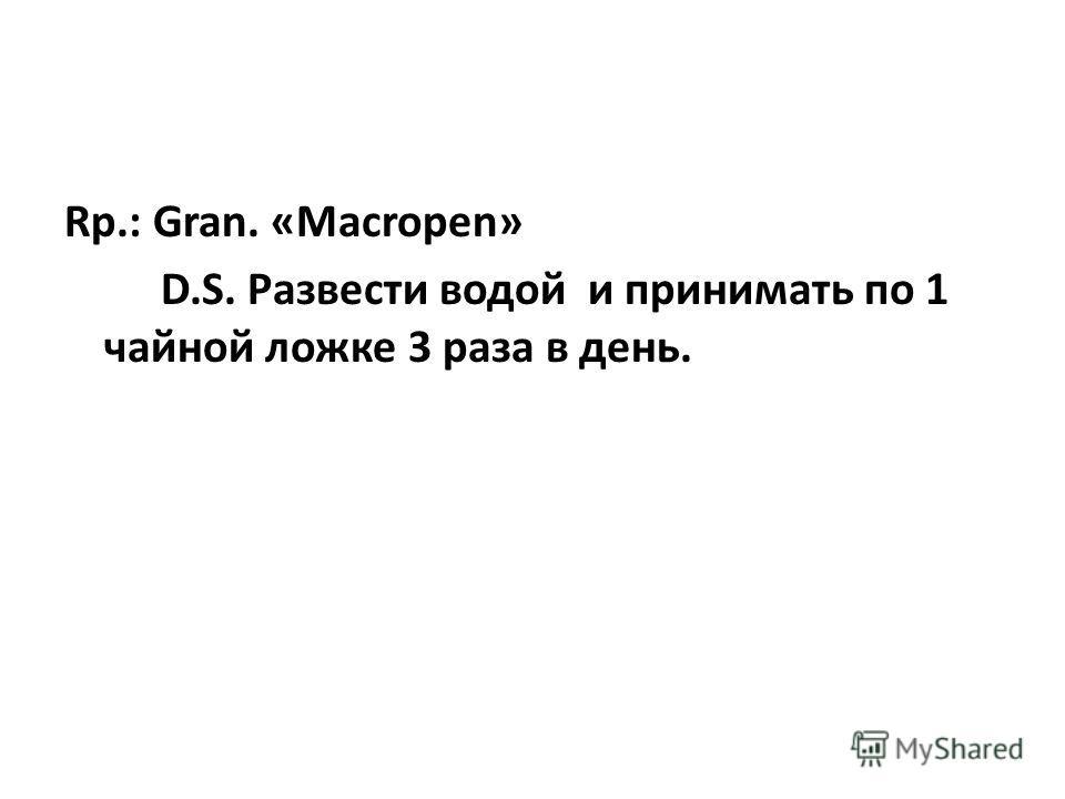 Rp.: Gran. «Macropen» D.S. Развести водой и принимать по 1 чайной ложке 3 раза в день.