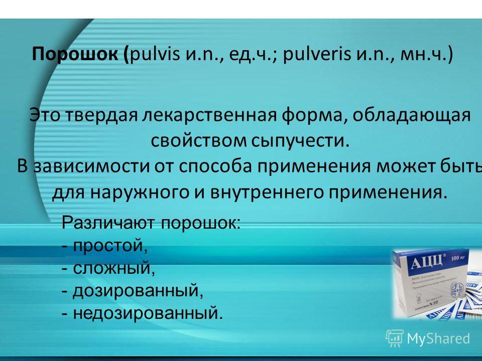 Это твердая лекарственная форма, обладающая свойством сыпучести. В зависимости от способа применения может быть для наружного и внутреннего применения. Порошок (pulvis и.n., ед.ч.; pulveris и.n., мн.ч.) Различают порошок: - простой, - сложный, - дози