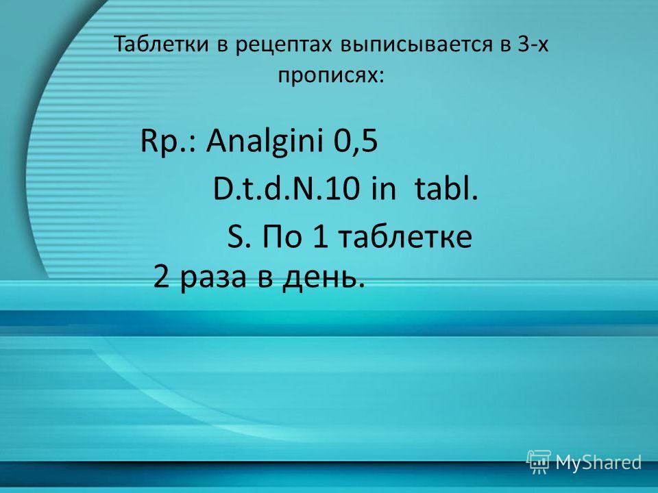 Таблетки в рецептах выписывается в 3-х прописях: Rp.: Analgini 0,5 D.t.d.N.10 in tabl. S. По 1 таблетке 2 раза в день.