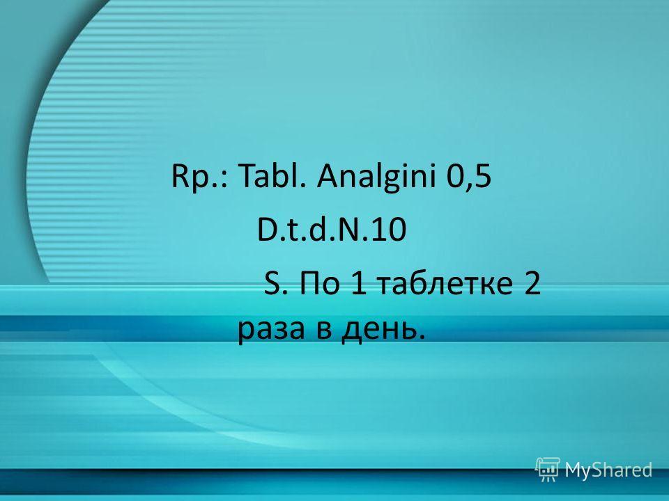 Rp.: Tabl. Analgini 0,5 D.t.d.N.10 S. По 1 таблетке 2 раза в день.