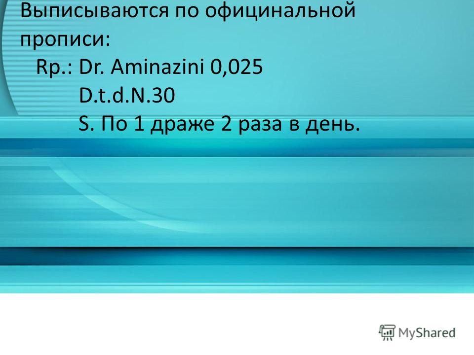 Драже Dragees (род.п. также). Выписываются по официнальной прописи: Rp.: Dr. Aminazini 0,025 D.t.d.N.30 S. По 1 драже 2 раза в день.