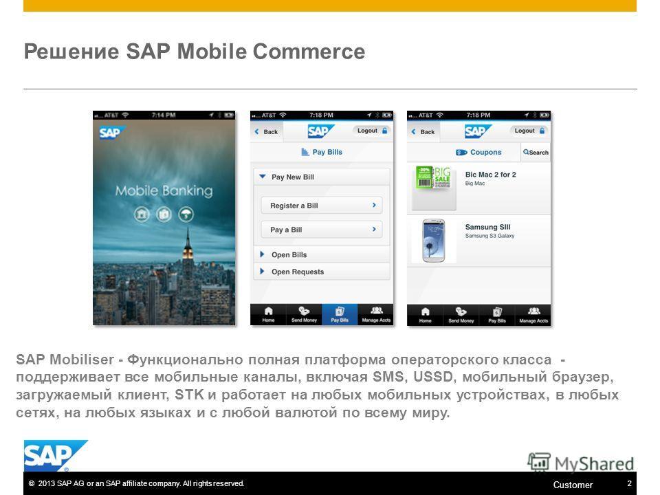 ©2013 SAP AG or an SAP affiliate company. All rights reserved.2 Customer Решение SAP Mobile Commerce SAP Mobiliser - Функционально полная платформа операторского класса - поддерживает все мобильные каналы, включая SMS, USSD, мобильный браузер, загруж