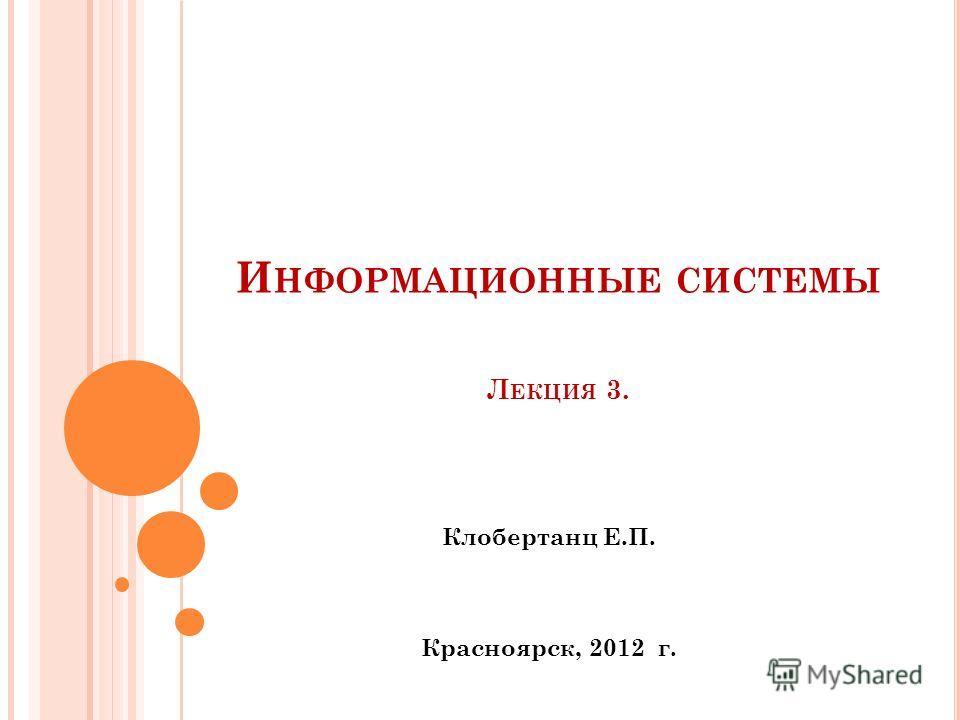 И НФОРМАЦИОННЫЕ СИСТЕМЫ Л ЕКЦИЯ 3. Клобертанц Е.П. Красноярск, 2012 г.