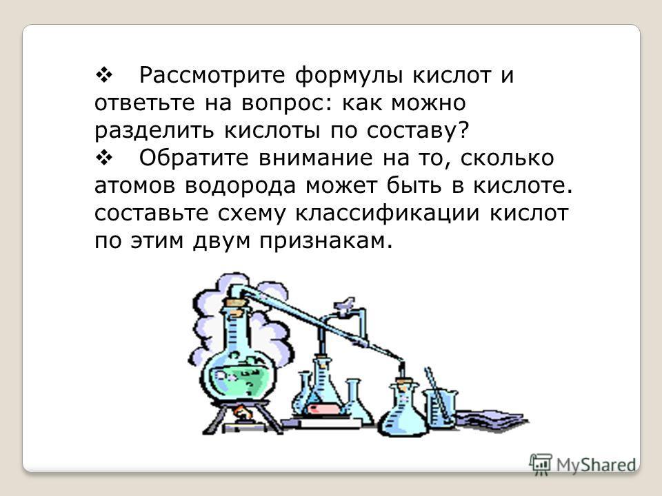 Рассмотрите формулы кислот и ответьте на вопрос: как можно разделить кислоты по составу? Обратите внимание на то, сколько атомов водорода может быть в кислоте. составьте схему классификации кислот по этим двум признакам.