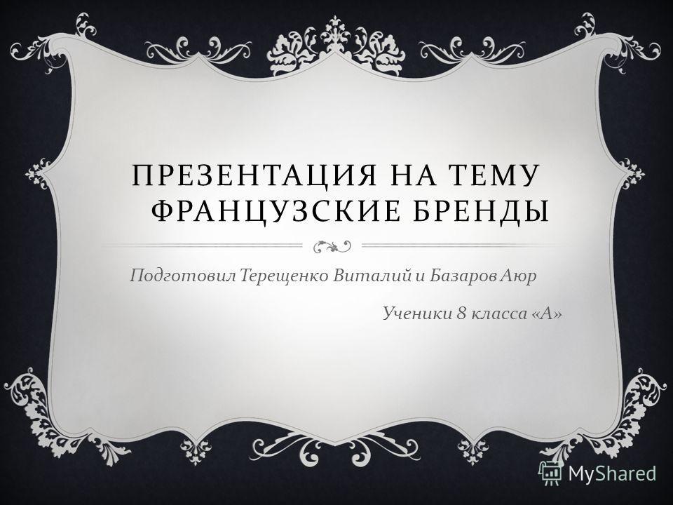 ПРЕЗЕНТАЦИЯ НА ТЕМУ ФРАНЦУЗСКИЕ БРЕНДЫ Подготовил Терещенко Виталий и Базаров Аюр Ученики 8 класса « А »