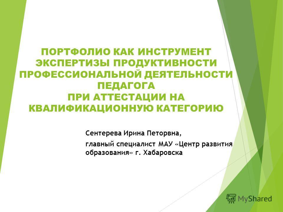 ПОРТФОЛИО КАК ИНСТРУМЕНТ ЭКСПЕРТИЗЫ ПРОДУКТИВНОСТИ ПРОФЕССИОНАЛЬНОЙ ДЕЯТЕЛЬНОСТИ ПЕДАГОГА ПРИ АТТЕСТАЦИИ НА КВАЛИФИКАЦИОННУЮ КАТЕГОРИЮ Сентерева Ирина Петорвна, главный специалист МАУ «Центр развития образования» г. Хабаровска