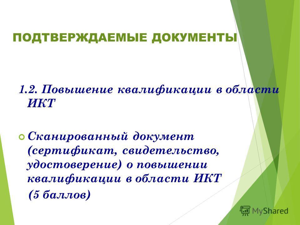 1.2. Повышение квалификации в области ИКТ Сканированный документ (сертификат, свидетельство, удостоверение) о повышении квалификации в области ИКТ (5 баллов) ПОДТВЕРЖДАЕМЫЕ ДОКУМЕНТЫ