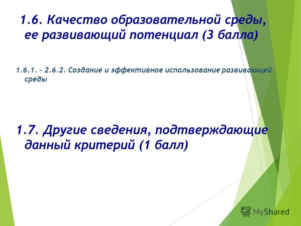 1.6. Качество образовательной среды, ее развивающий потенциал (3 балла) 1.6.1. – 2.6.2. Создание и эффективное использование развивающей среды 1.7. Другие сведения, подтверждающие данный критерий (1 балл)