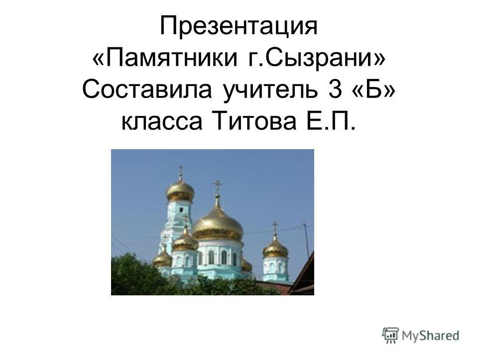 Презентация «Памятники г.Сызрани» Составила учитель 3 «Б» класса Титова Е.П.