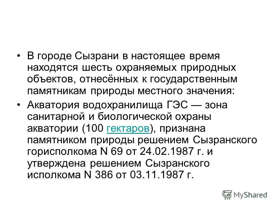 В городе Сызрани в настоящее время находятся шесть охраняемых природных объектов, отнесённых к государственным памятникам природы местного значения: Акватория водохранилища ГЭС зона санитарной и биологической охраны акватории (100 гектаров), признана