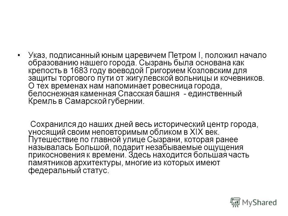 Указ, подписанный юным царевичем Петром I, положил начало образованию нашего города. Сызрань была основана как крепость в 1683 году воеводой Григорием Козловским для защиты торгового пути от жигулевской вольницы и кочевников. О тех временах нам напом