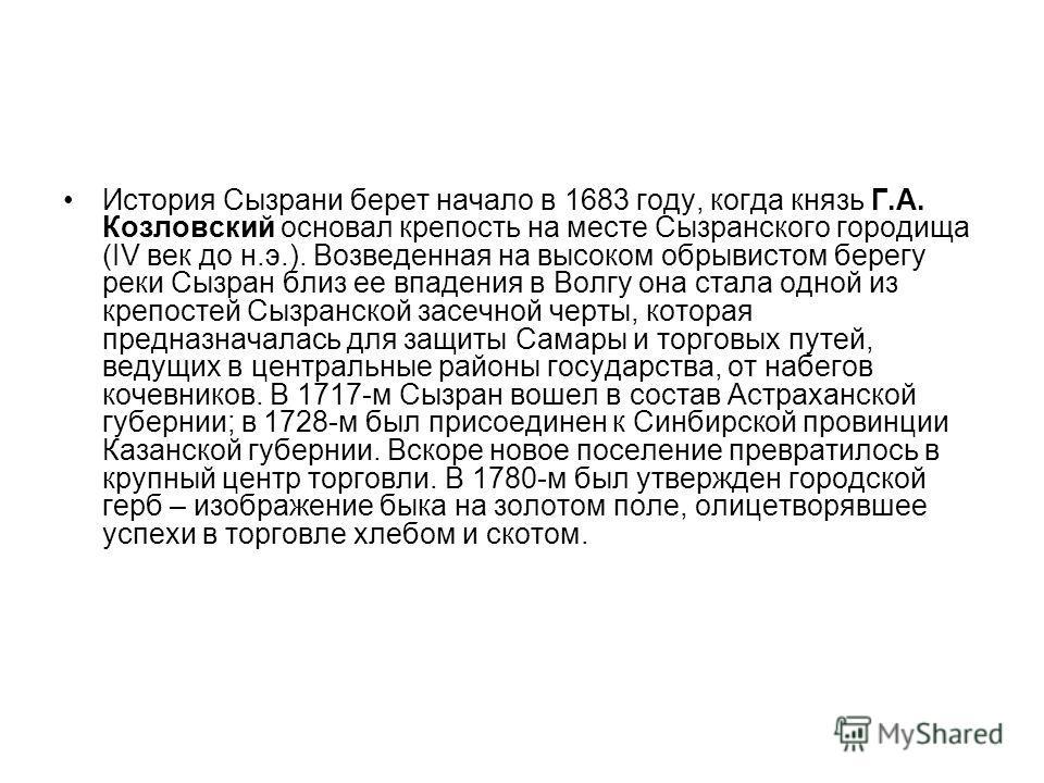История Сызрани берет начало в 1683 году, когда князь Г.А. Козловский основал крепость на месте Сызранского городища (IV век до н.э.). Возведенная на высоком обрывистом берегу реки Сызран близ ее впадения в Волгу она стала одной из крепостей Сызранск