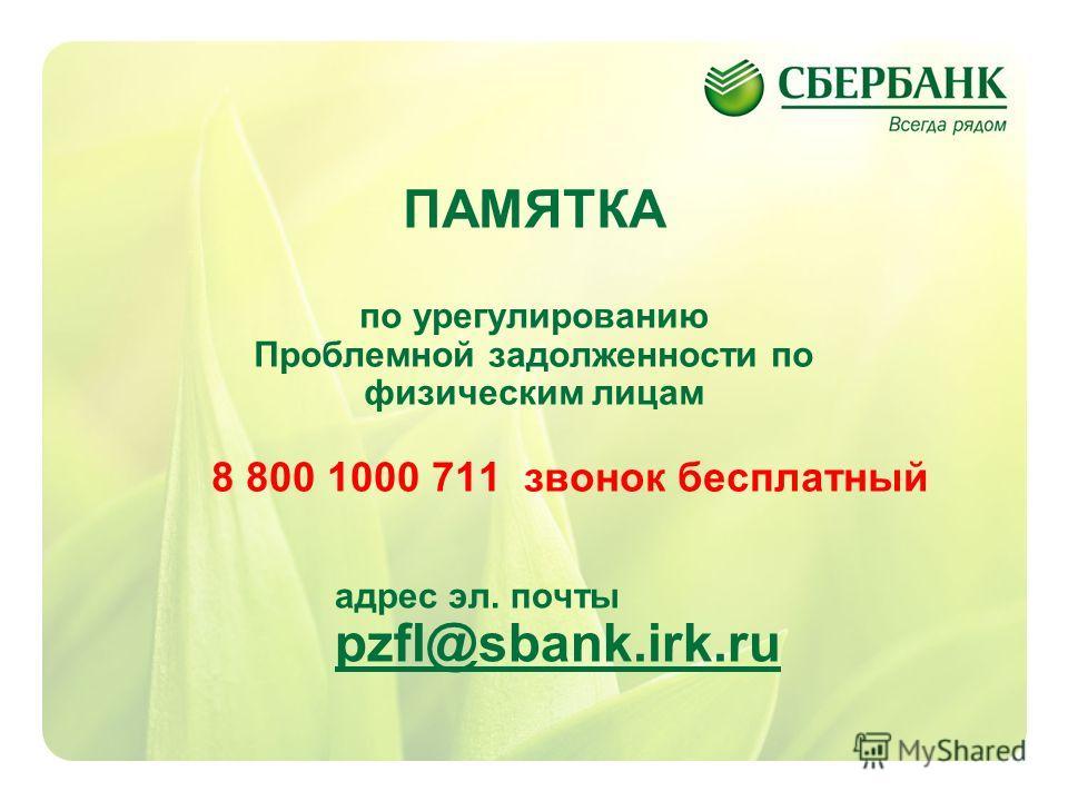 1 ПАМЯТКА по урегулированию Проблемной задолженности по физическим лицам 8 800 1000 711 звонок бесплатный адрес эл. почты pzfl@sbank.irk.ru pzfl@sbank.irk.ru