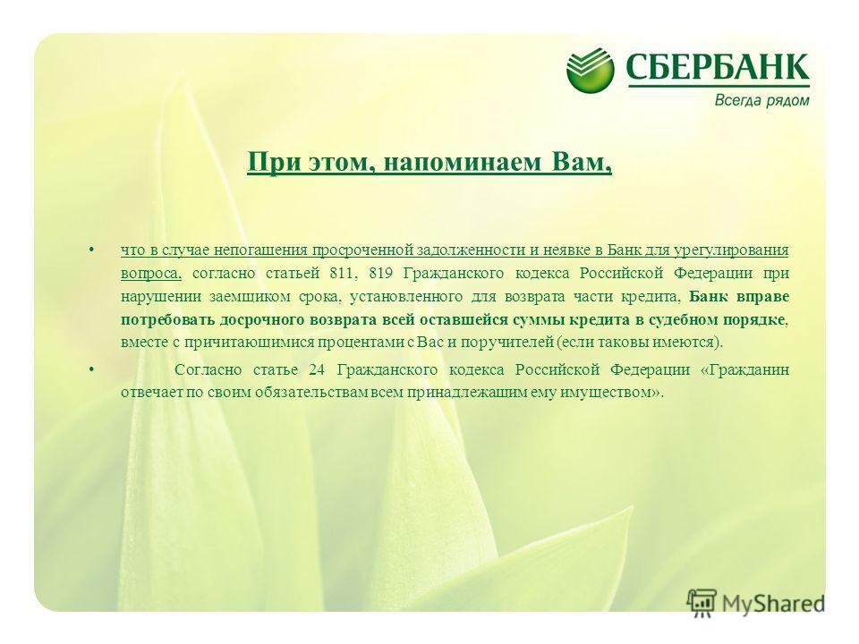 5 При этом, напоминаем Вам, что в случае непогашения просроченной задолженности и неявке в Банк для урегулирования вопроса, согласно статьей 811, 819 Гражданского кодекса Российской Федерации при нарушении заемщиком срока, установленного для возврата